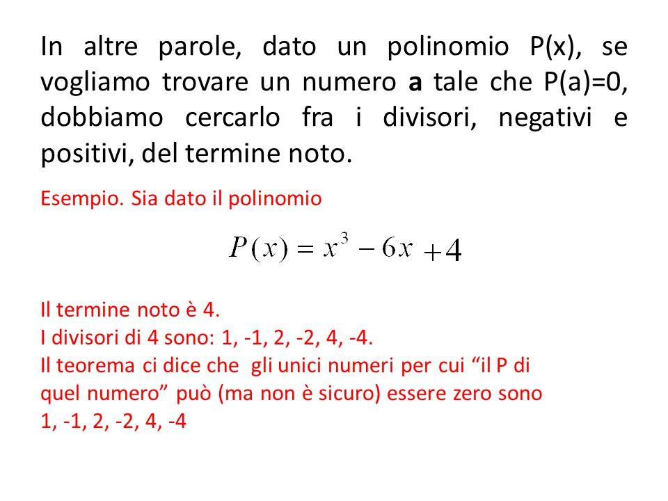 In altre parole, dato un polinomio P(x), se vogliamo trovare un numero a tale che P(a)=0, dobbiamo cercarlo fra i divisori, negativi e positivi, del termine noto.