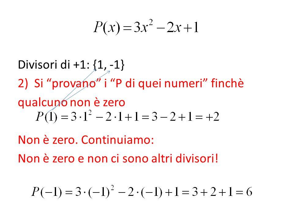 Divisori di +1: {1, -1} Si provano i P di quei numeri finchè. qualcuno non è zero. Non è zero. Continuiamo: