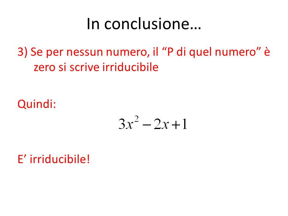 In conclusione… 3) Se per nessun numero, il P di quel numero è zero si scrive irriducibile Quindi: E' irriducibile.