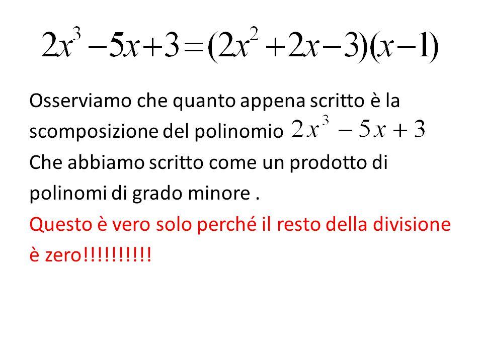 Osserviamo che quanto appena scritto è la scomposizione del polinomio Che abbiamo scritto come un prodotto di polinomi di grado minore .