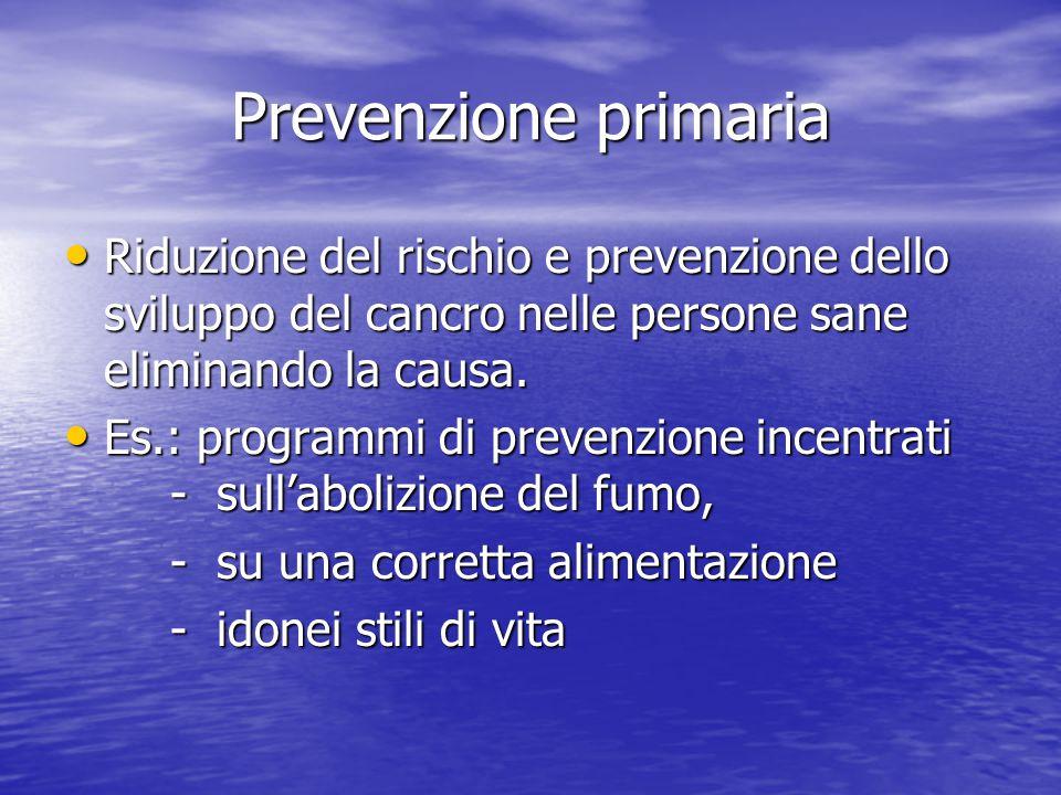 Prevenzione primaria Riduzione del rischio e prevenzione dello sviluppo del cancro nelle persone sane eliminando la causa.