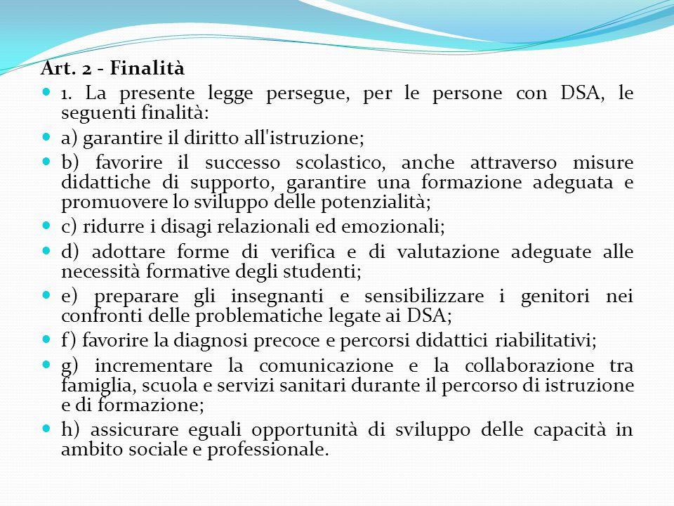 Art. 2 - Finalità 1. La presente legge persegue, per le persone con DSA, le seguenti finalità: a) garantire il diritto all istruzione;