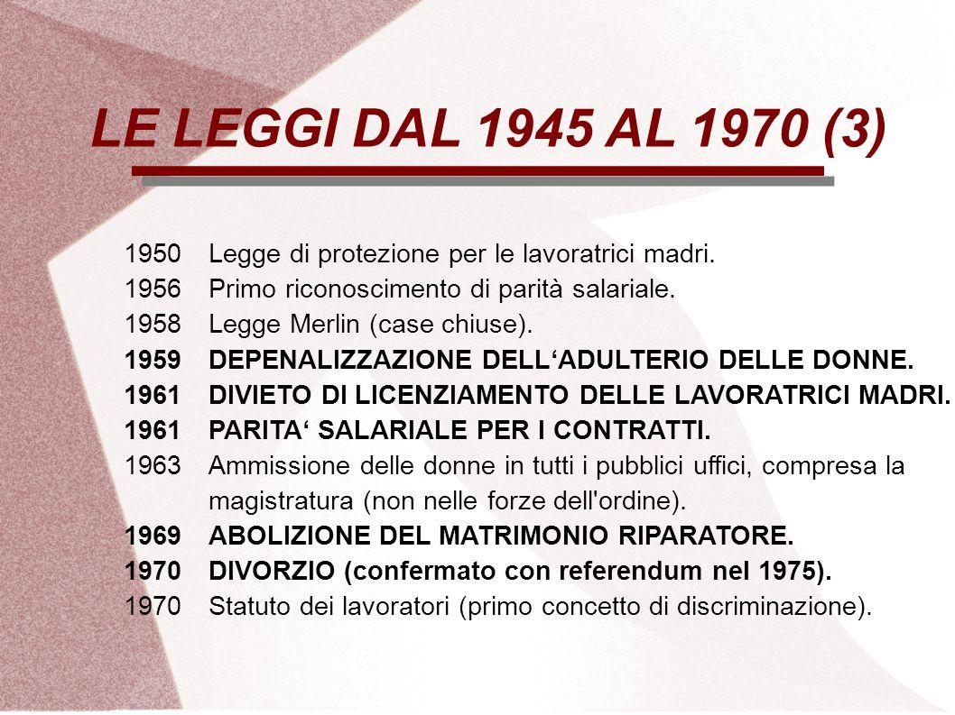 LE LEGGI DAL 1945 AL 1970 (3) 1950 Legge di protezione per le lavoratrici madri. 1956 Primo riconoscimento di parità salariale.