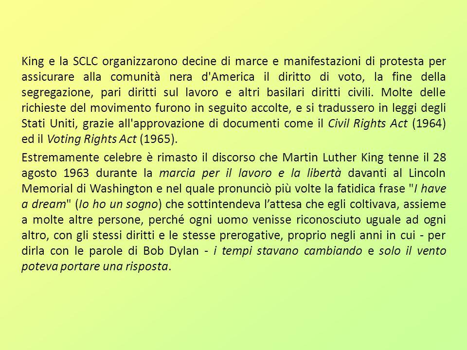 King e la SCLC organizzarono decine di marce e manifestazioni di protesta per assicurare alla comunità nera d America il diritto di voto, la fine della segregazione, pari diritti sul lavoro e altri basilari diritti civili. Molte delle richieste del movimento furono in seguito accolte, e si tradussero in leggi degli Stati Uniti, grazie all approvazione di documenti come il Civil Rights Act (1964) ed il Voting Rights Act (1965).