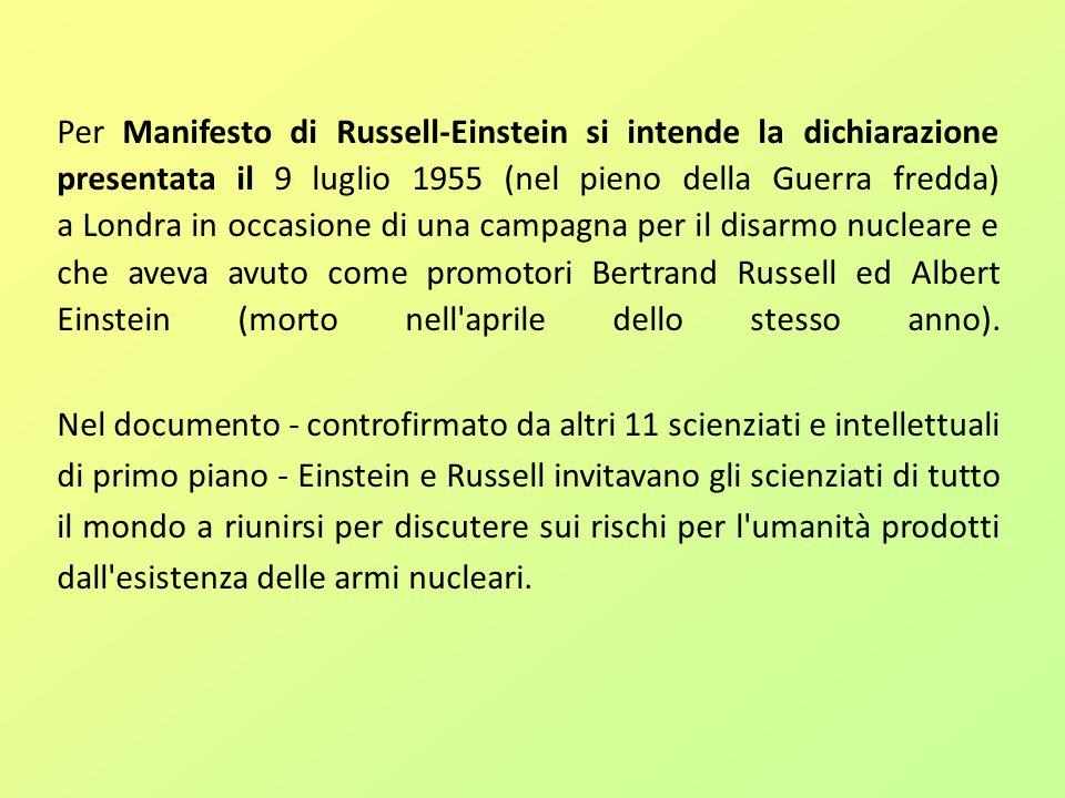 Per Manifesto di Russell-Einstein si intende la dichiarazione presentata il 9 luglio 1955 (nel pieno della Guerra fredda) a Londra in occasione di una campagna per il disarmo nucleare e che aveva avuto come promotori Bertrand Russell ed Albert Einstein (morto nell aprile dello stesso anno).