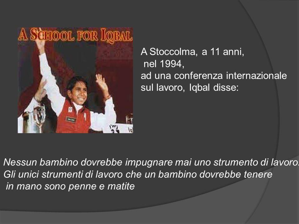 A Stoccolma, a 11 anni, nel 1994, ad una conferenza internazionale. sul lavoro, Iqbal disse: