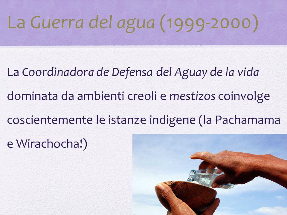 La Guerra del agua (1999-2000) La Coordinadora de Defensa del Aguay de la vida dominata da ambienti creoli e mestizos coinvolge coscientemente le istanze indigene (la Pachamama e Wirachocha!)