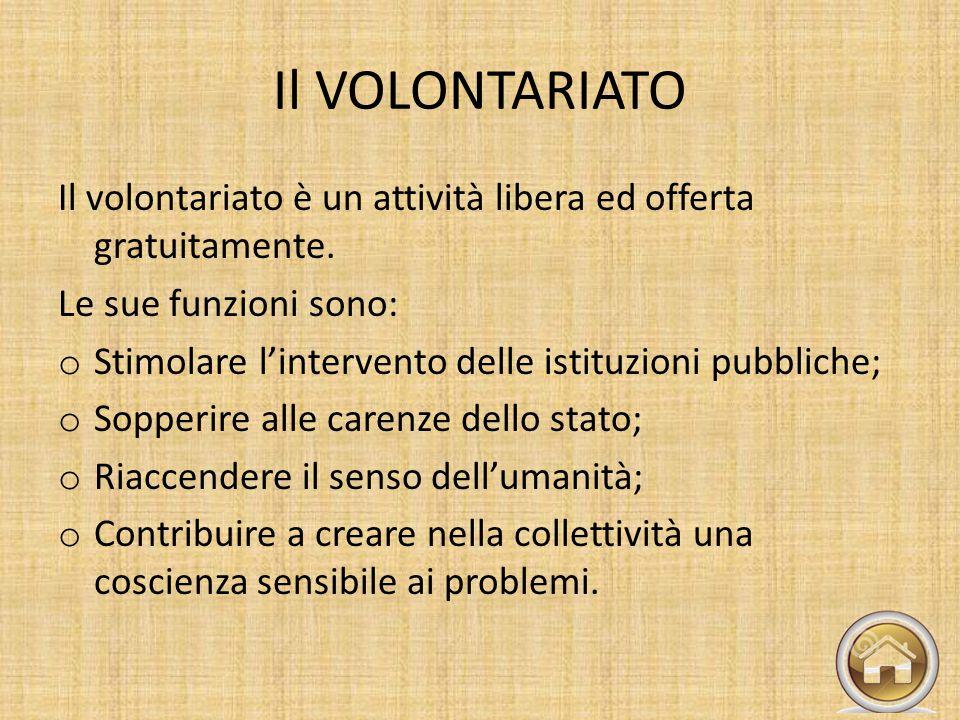 Il VOLONTARIATO Il volontariato è un attività libera ed offerta gratuitamente. Le sue funzioni sono: