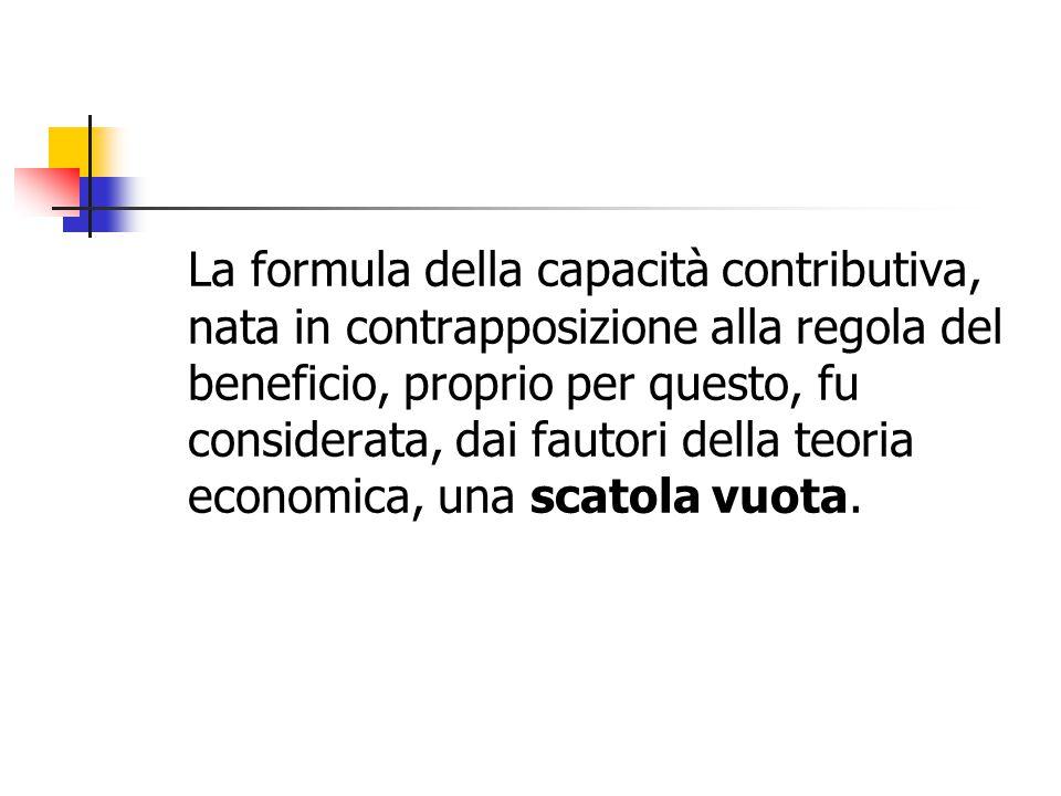 La formula della capacità contributiva, nata in contrapposizione alla regola del beneficio, proprio per questo, fu considerata, dai fautori della teoria economica, una scatola vuota.