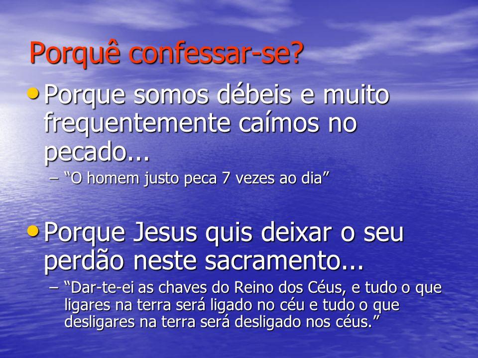 Porquê confessar-se Porque somos débeis e muito frequentemente caímos no pecado... O homem justo peca 7 vezes ao dia