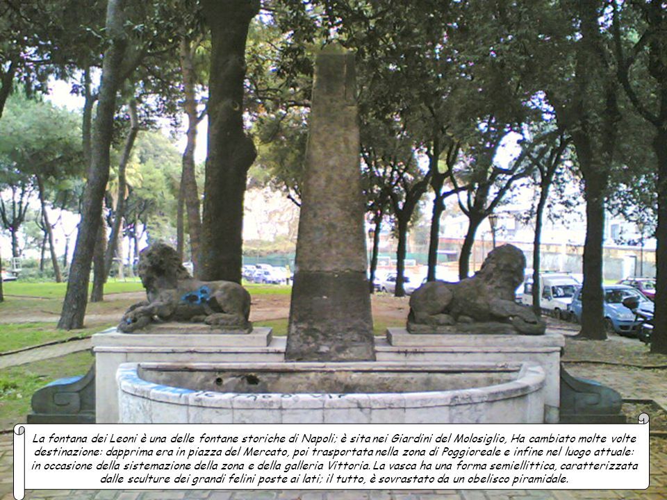 La fontana dei Leoni è una delle fontane storiche di Napoli; è sita nei Giardini del Molosiglio, Ha cambiato molte volte destinazione: dapprima era in piazza del Mercato, poi trasportata nella zona di Poggioreale e infine nel luogo attuale: in occasione della sistemazione della zona e della galleria Vittoria.