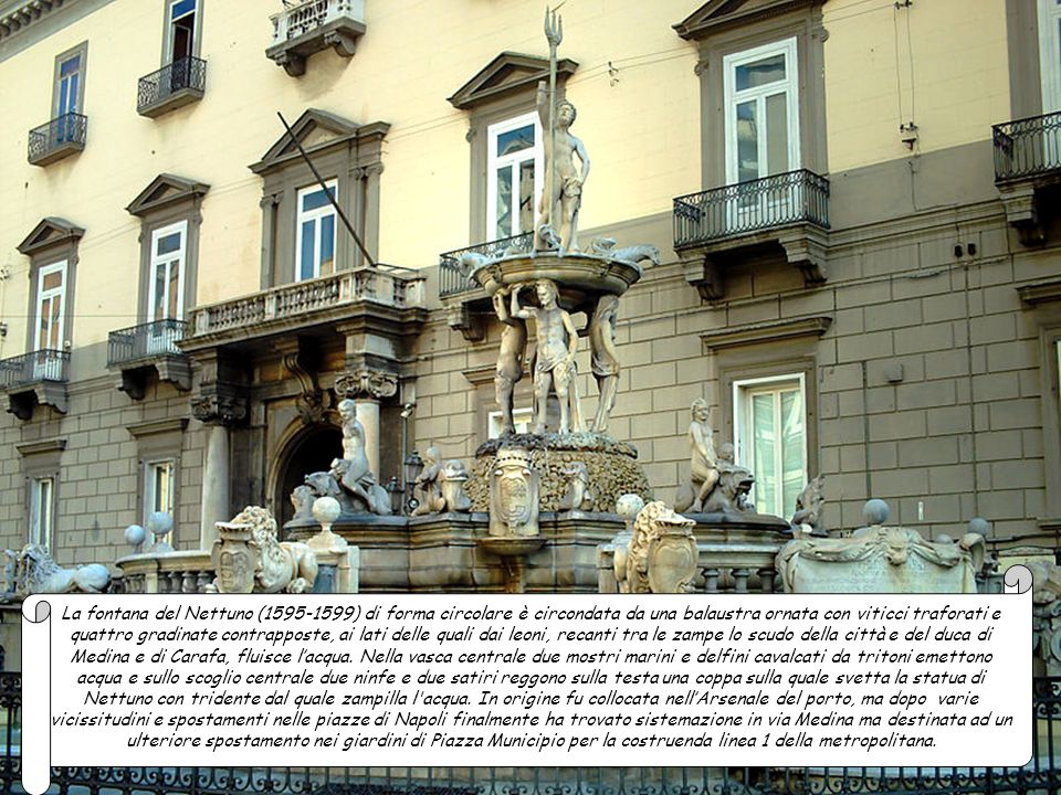 La fontana del Nettuno (1595-1599) di forma circolare è circondata da una balaustra ornata con viticci traforati e quattro gradinate contrapposte, ai lati delle quali dai leoni, recanti tra le zampe lo scudo della città e del duca di Medina e di Carafa, fluisce l'acqua.