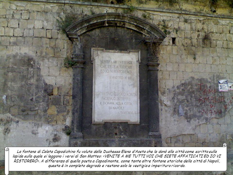 La fontana di Calata Capodichino fu voluta dalla Duchessa Elena d'Aosta che la donò alla città come scritto sulla lapide sulla quale si leggono i versi di San Matteo: <VENITE A ME TUTTI VOI CHE SIETE AFFATICATI ED IO VI RISTORERÒ>.