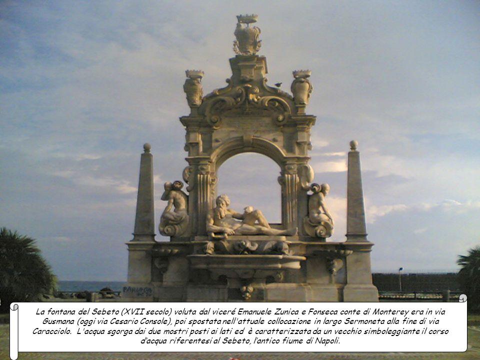 La fontana del Sebeto (XVII secolo) voluta dal viceré Emanuele Zunica e Fonseca conte di Monterey era in via Gusmana (oggi via Cesario Console), poi spostata nell attuale collocazione in largo Sermoneta alla fine di via Caracciolo.
