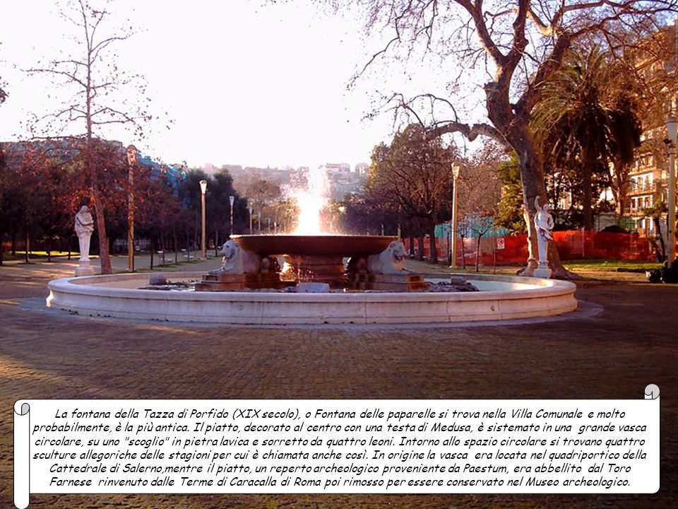 La fontana della Tazza di Porfido (XIX secolo), o Fontana delle paparelle si trova nella Villa Comunale e molto probabilmente, è la più antica.