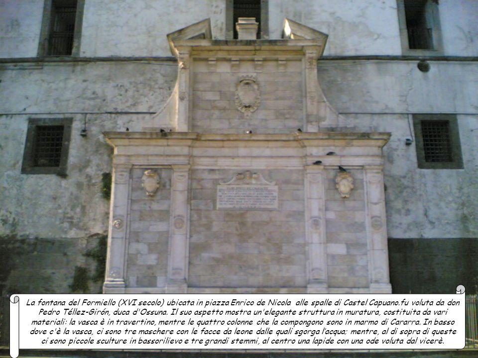 La fontana del Formiello (XVI secolo) ubicata in piazza Enrico de Nicola alle spalle di Castel Capuano.fu voluta da don Pedro Téllez-Girón, duca d Ossuna.