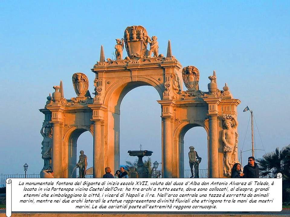 La monumentale fontana del Gigante di inizio secolo XVII, voluta dal duca d Alba don Antonio Alvarez di Toledo, è locata in via Partenope vicino Castel dell'Ovo; ha tre archi a tutto sesto, dove sono collocati, al disopra, grandi stemmi che simboleggiano la città, i viceré di Napoli e il re.