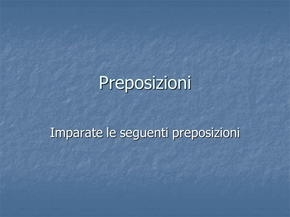 Imparate le seguenti preposizioni