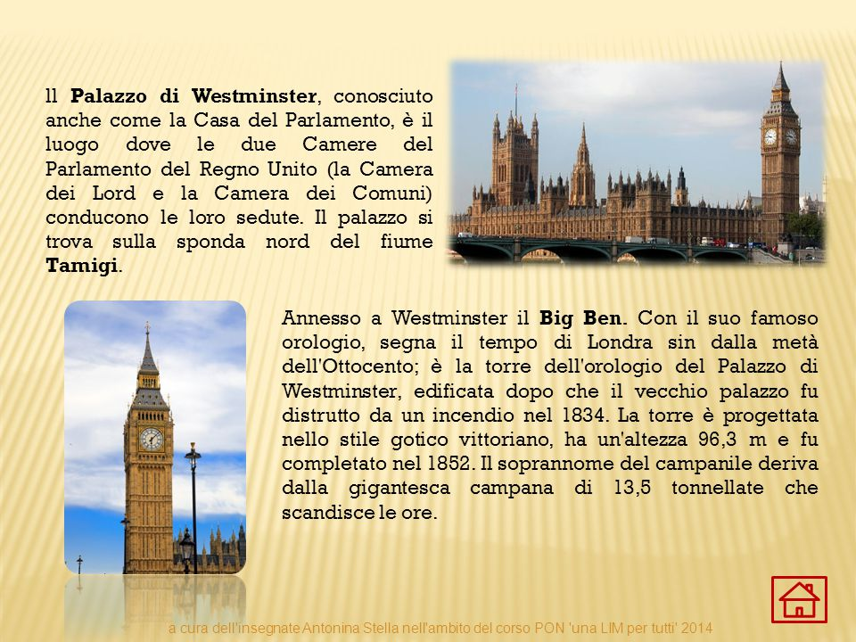 ll Palazzo di Westminster, conosciuto anche come la Casa del Parlamento, è il luogo dove le due Camere del Parlamento del Regno Unito (la Camera dei Lord e la Camera dei Comuni) conducono le loro sedute. Il palazzo si trova sulla sponda nord del fiume Tamigi.