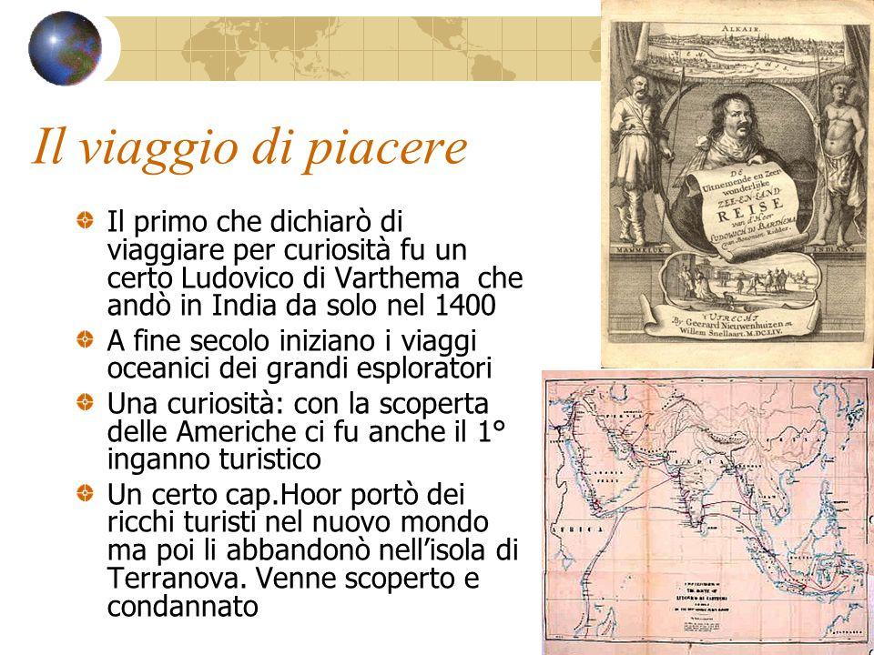 Il viaggio di piacere Il primo che dichiarò di viaggiare per curiosità fu un certo Ludovico di Varthema che andò in India da solo nel 1400.
