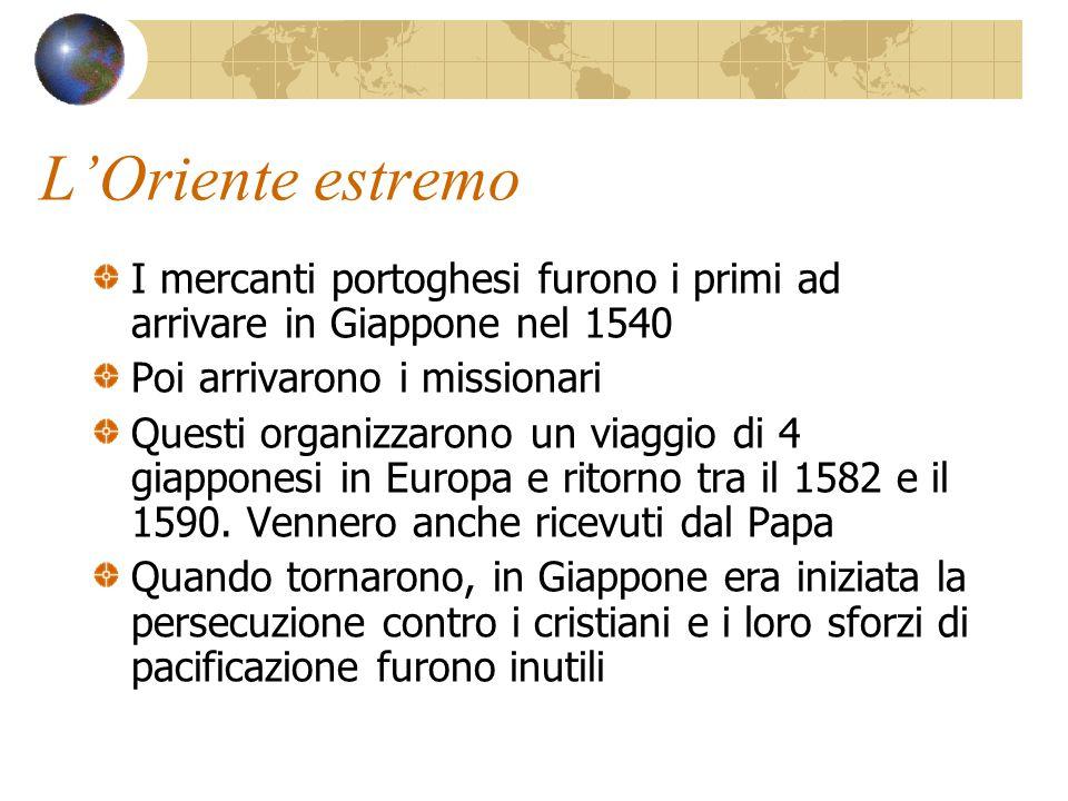 L'Oriente estremo I mercanti portoghesi furono i primi ad arrivare in Giappone nel 1540. Poi arrivarono i missionari.