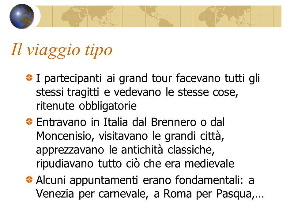 Il viaggio tipo I partecipanti ai grand tour facevano tutti gli stessi tragitti e vedevano le stesse cose, ritenute obbligatorie.