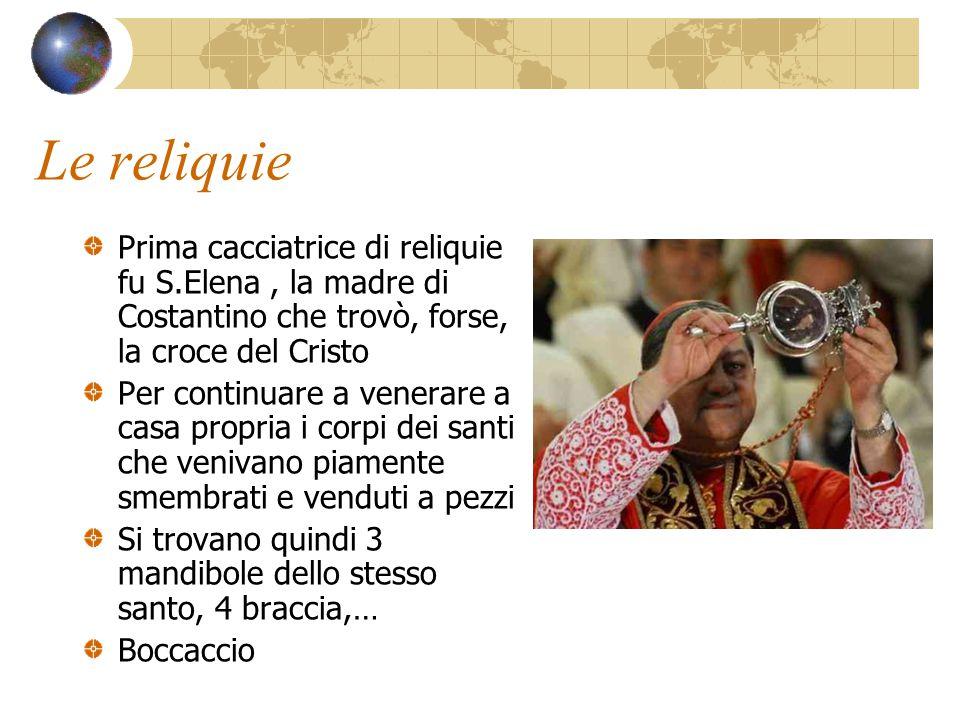 Le reliquie Prima cacciatrice di reliquie fu S.Elena , la madre di Costantino che trovò, forse, la croce del Cristo.
