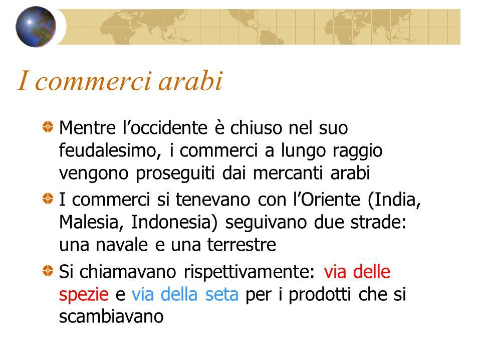 I commerci arabi Mentre l'occidente è chiuso nel suo feudalesimo, i commerci a lungo raggio vengono proseguiti dai mercanti arabi.