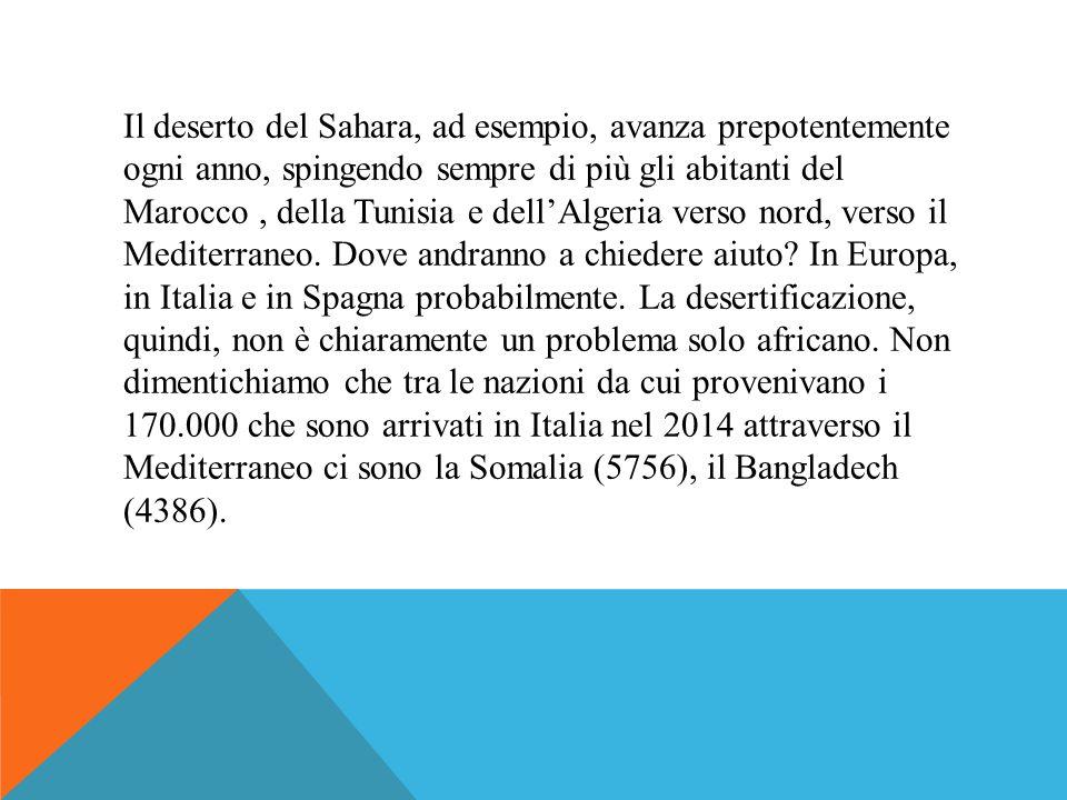 Il deserto del Sahara, ad esempio, avanza prepotentemente ogni anno, spingendo sempre di più gli abitanti del Marocco , della Tunisia e dell'Algeria verso nord, verso il Mediterraneo. Dove andranno a chiedere aiuto In Europa, in Italia e in Spagna probabilmente. La desertificazione, quindi, non è chiaramente un problema solo africano. Non dimentichiamo che tra le nazioni da cui provenivano i 170.000 che sono arrivati in Italia nel 2014 attraverso il Mediterraneo ci sono la Somalia (5756), il Bangladech (4386).