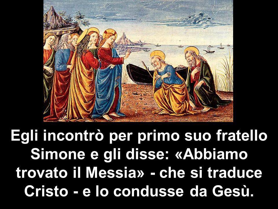 Egli incontrò per primo suo fratello Simone e gli disse: «Abbiamo trovato il Messia» - che si traduce Cristo - e lo condusse da Gesù.