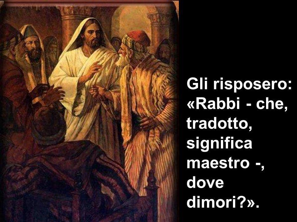 Gli risposero: «Rabbi - che, tradotto, significa maestro -, dove dimori ».