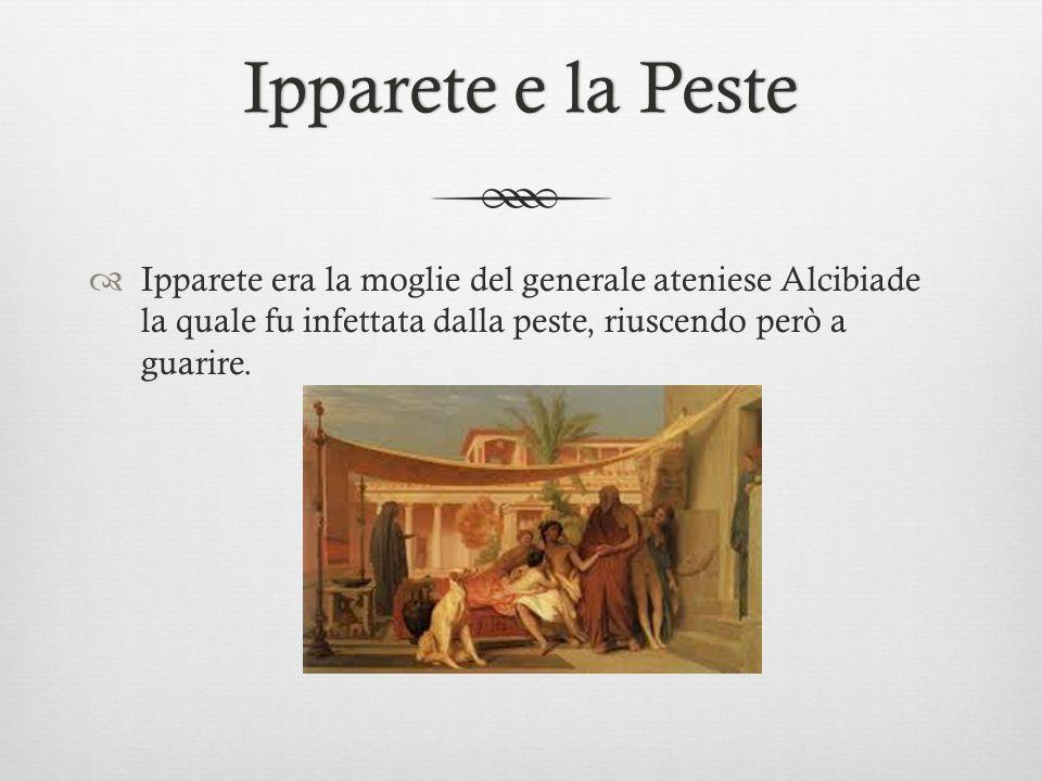 Ipparete e la Peste Ipparete era la moglie del generale ateniese Alcibiade la quale fu infettata dalla peste, riuscendo però a guarire.