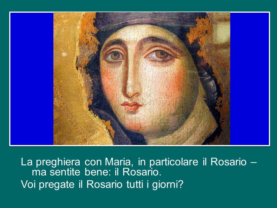 La preghiera con Maria, in particolare il Rosario – ma sentite bene: il Rosario.