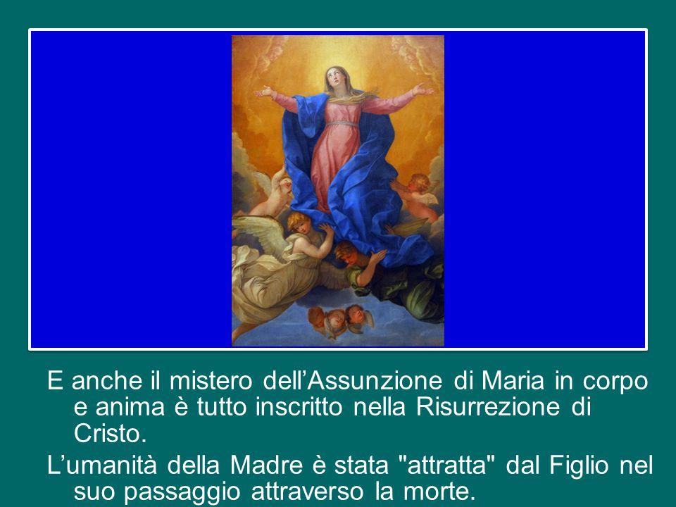 E anche il mistero dell'Assunzione di Maria in corpo e anima è tutto inscritto nella Risurrezione di Cristo.