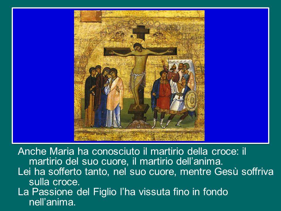 Anche Maria ha conosciuto il martirio della croce: il martirio del suo cuore, il martirio dell'anima.