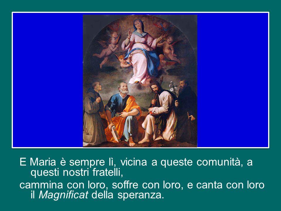 E Maria è sempre lì, vicina a queste comunità, a questi nostri fratelli, cammina con loro, soffre con loro, e canta con loro il Magnificat della speranza.
