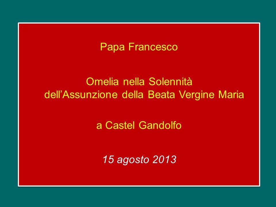 Papa Francesco Omelia nella Solennità dell'Assunzione della Beata Vergine Maria a Castel Gandolfo 15 agosto 2013
