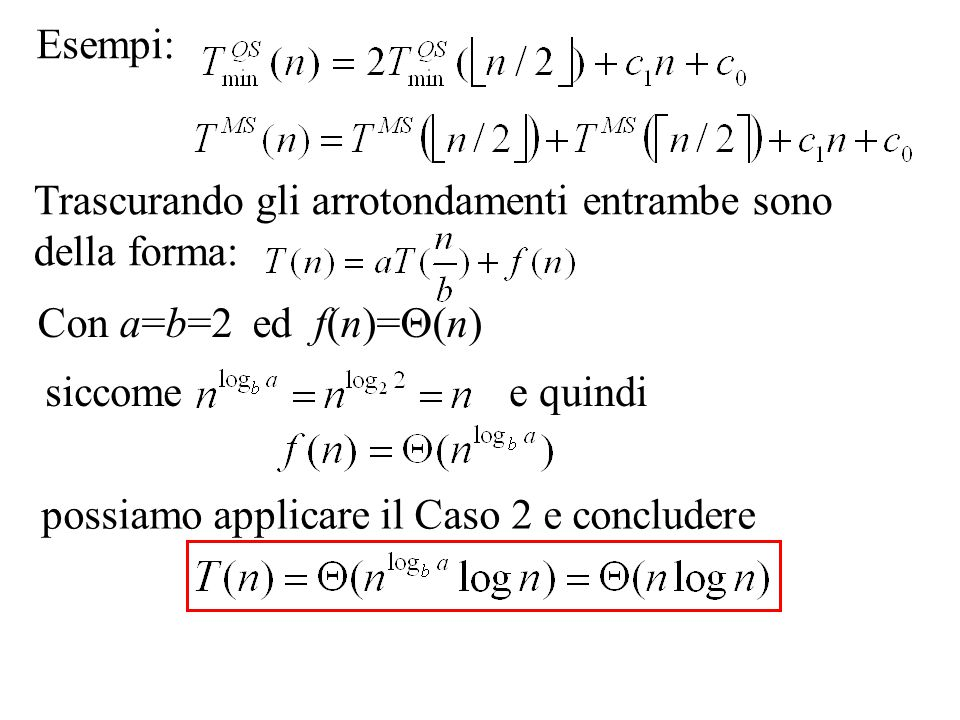 Esempi: Trascurando gli arrotondamenti entrambe sono della forma: Con a=b=2 ed f(n)=(n) siccome.