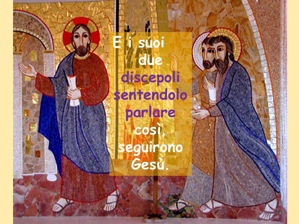 due discepoli sentendolo parlare così, seguirono Gesù.