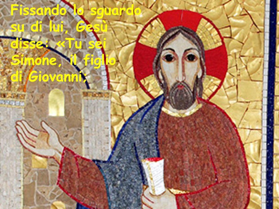 Fissando lo sguardo su di lui, Gesù disse: «Tu sei Simone, il figlio