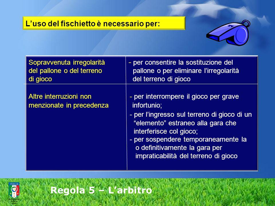 Regola 5 – L'arbitro L'uso del fischietto è necessario per: