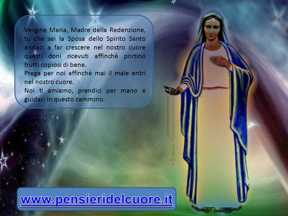Vergine Maria, Madre della Redenzione, tu che sei la Sposa dello Spirito Santo aiutaci a far crescere nel nostro cuore questi doni ricevuti affinchè portino frutti copiosi di bene.