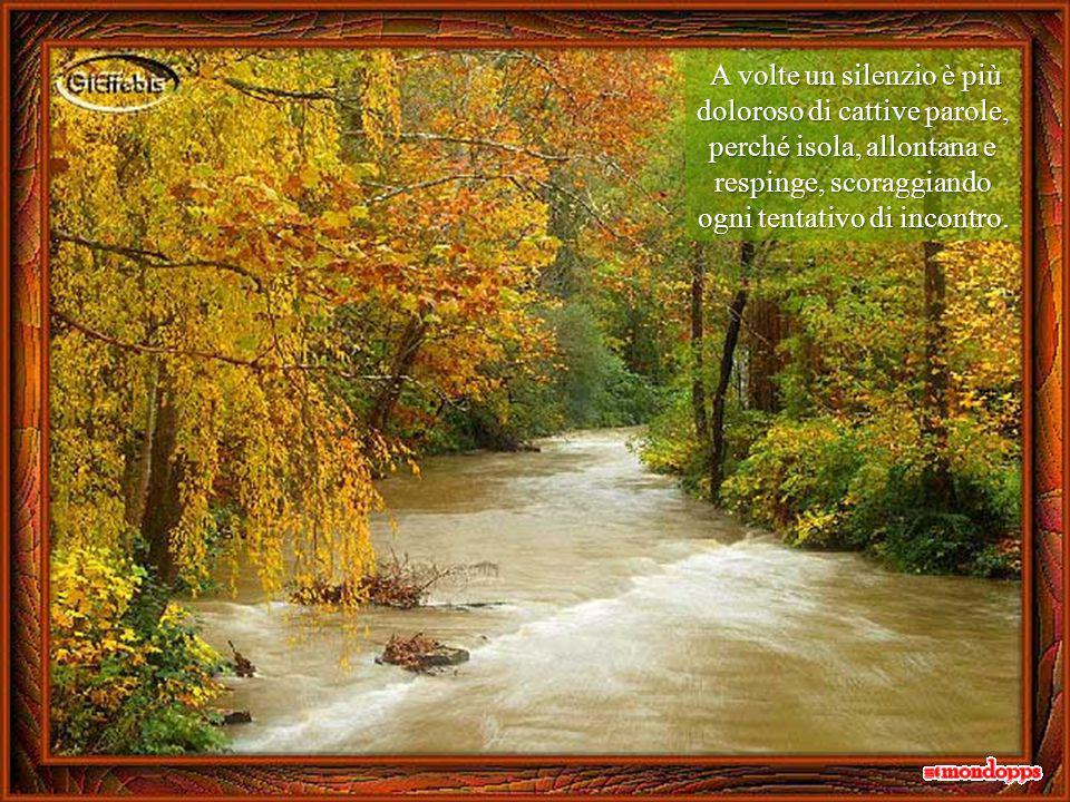 A volte un silenzio è più doloroso di cattive parole, perché isola, allontana e respinge, scoraggiando ogni tentativo di incontro.