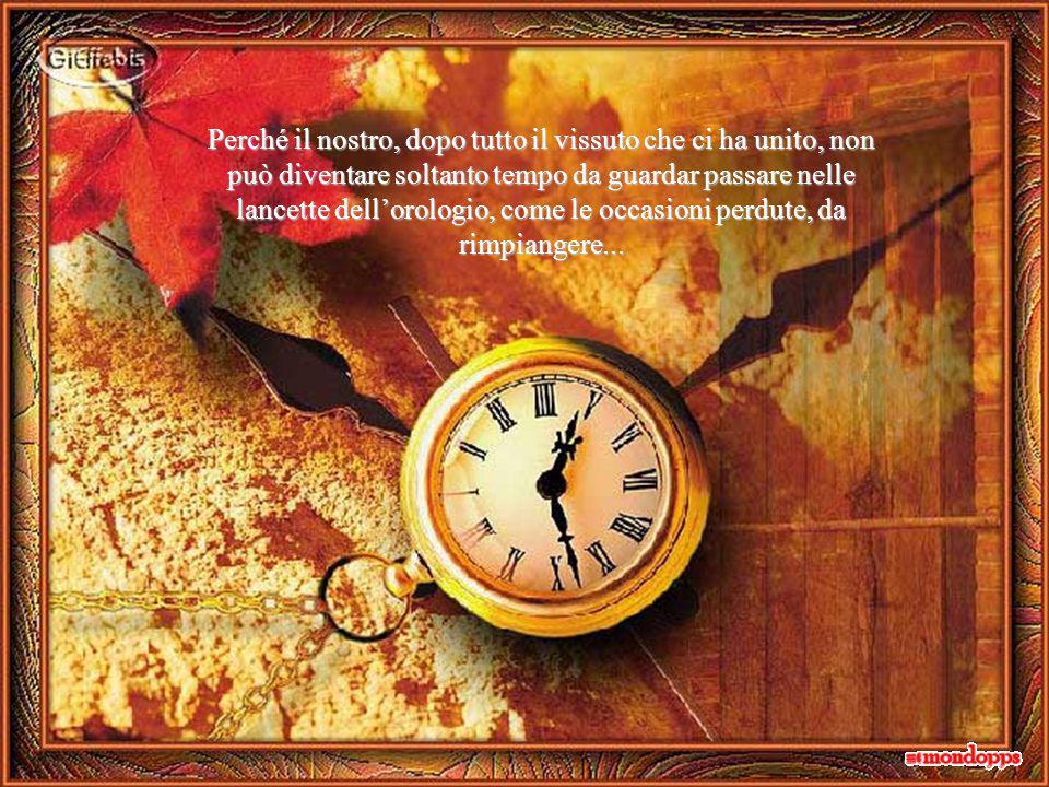 Perché il nostro, dopo tutto il vissuto che ci ha unito, non può diventare soltanto tempo da guardar passare nelle lancette dell'orologio, come le occasioni perdute, da rimpiangere...