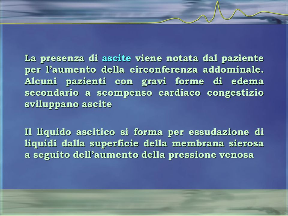 La presenza di ascite viene notata dal paziente per l'aumento della circonferenza addominale. Alcuni pazienti con gravi forme di edema secondario a scompenso cardiaco congestizio sviluppano ascite