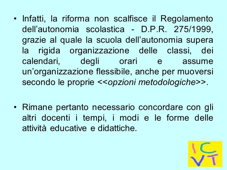 Infatti, la riforma non scalfisce il Regolamento dell'autonomia scolastica - D.P.R. 275/1999, grazie al quale la scuola dell'autonomia supera la rigida organizzazione delle classi, dei calendari, degli orari e assume un'organizzazione flessibile, anche per muoversi secondo le proprie <<opzioni metodologiche>>.