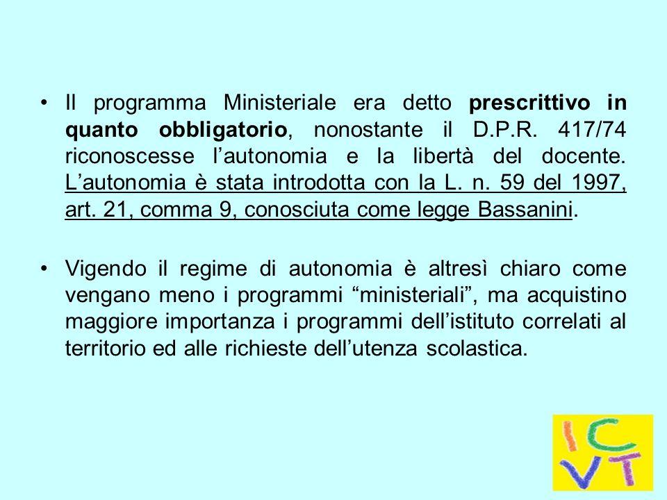 Il programma Ministeriale era detto prescrittivo in quanto obbligatorio, nonostante il D.P.R. 417/74 riconoscesse l'autonomia e la libertà del docente. L'autonomia è stata introdotta con la L. n. 59 del 1997, art. 21, comma 9, conosciuta come legge Bassanini.