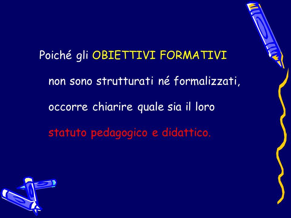 Poiché gli OBIETTIVI FORMATIVI non sono strutturati né formalizzati, occorre chiarire quale sia il loro statuto pedagogico e didattico.