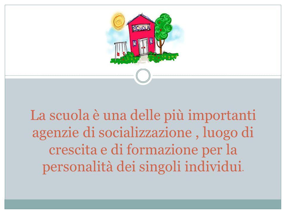 La scuola è una delle più importanti agenzie di socializzazione , luogo di crescita e di formazione per la personalità dei singoli individui.