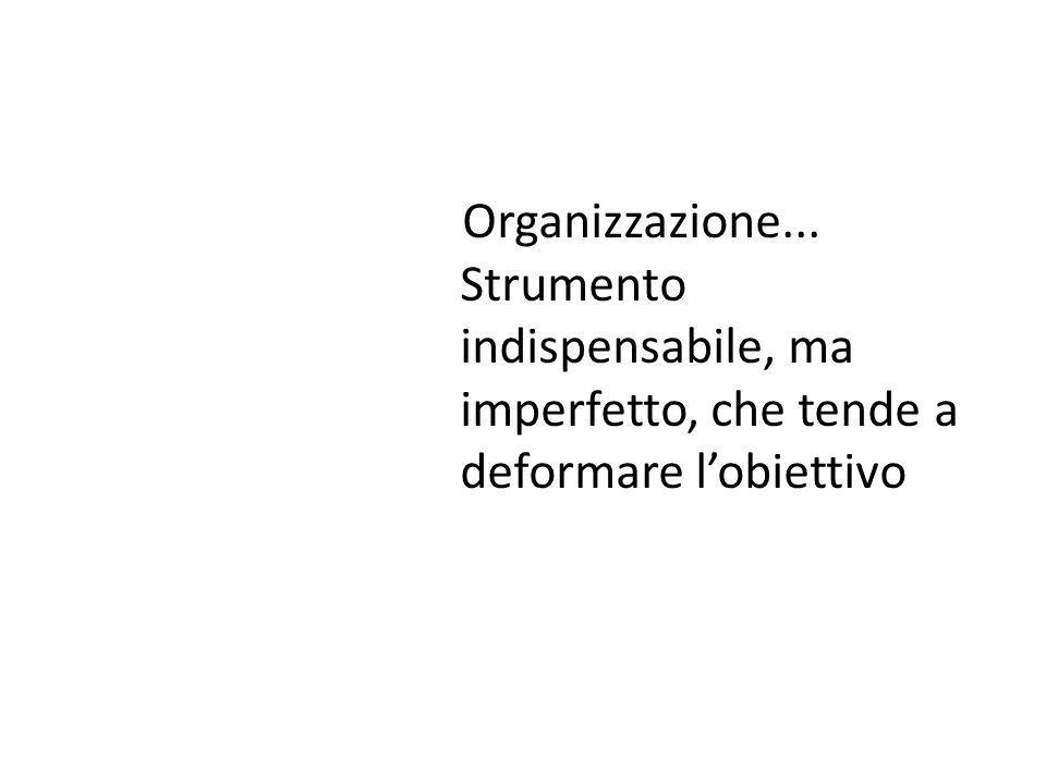 Organizzazione... Strumento indispensabile, ma imperfetto, che tende a deformare l'obiettivo
